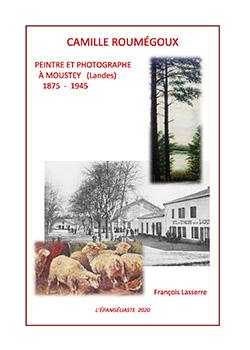 CAMILLE ROUMEGOUX – PEINTRE ET PHOTOGRAPHE A MOUSTEY (LANDES) 1875 – 1945